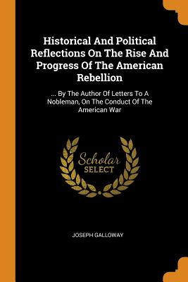 Historical and Political Reflections on the Rise and Progress of the American Rebellion: ... by the Author of Letters to a Nobleman, on the Conduct of the American War - Galloway, Joseph