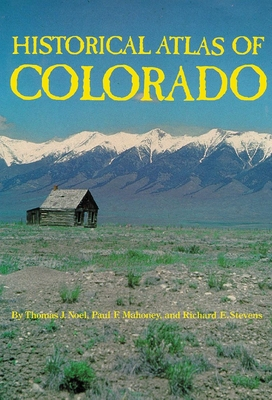 Historical Atlas of Colorado - Noel, Thomas J, and Mahoney, Paul F, and Stevens, Richard E