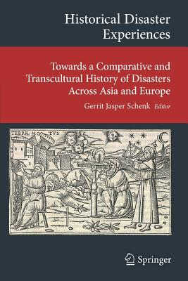 Historical Disaster Experiences: Towards a Comparative and Transcultural History of Disasters Across Asia and Europe - Schenk, Gerrit Jasper (Editor)