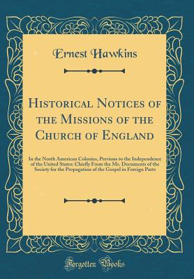 Historical Notices of the Missions of the Church of England: In the North American Colonies, Previous to the Independence of the United States: Chiefly from the Ms. Documents of the Society for the Propagation of the Gospel in Foreign Parts - Hawkins, Ernest