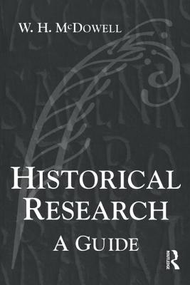 Historical Research: A Guide for Writers of Dissertations, Theses, Articles and Books - McDowell, Bill