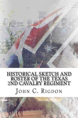 Historical Sketch and Roster of the Texas 2nd Cavalry Regiment: Aka the Texas 2nd Mounted Infantry Regiment - Rigdon, John C