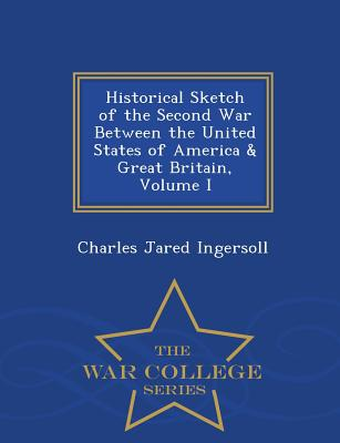 Historical Sketch of the Second War Between the United States of America & Great Britain, Volume I - War College Series - Ingersoll, Charles Jared