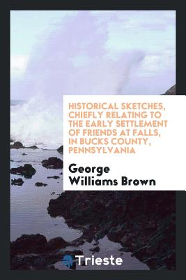 Historical Sketches, Chiefly Relating to the Early Settlement of Friends at Falls, in Bucks County, Pennsylvania - Brown, George Williams