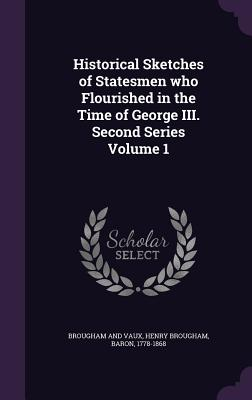 Historical Sketches of Statesmen Who Flourished in the Time of George III. Second Series Volume 1 - Brougham, Henry, Baron (Creator)