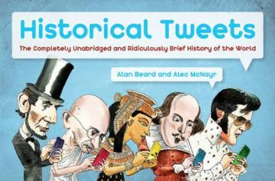 Historical Tweets: The Completely Unabridged and Ridiculously Brief History of the World - Beard, Alan, and McNayr, Alec