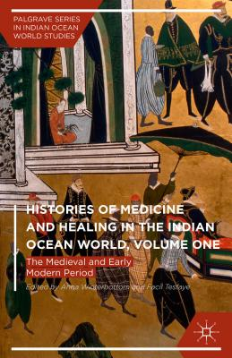 Histories of Medicine and Healing in the Indian Ocean World, Volume One: The Medieval and Early Modern Period - Winterbottom, Anna (Editor), and Tesfaye, Facil (Editor)