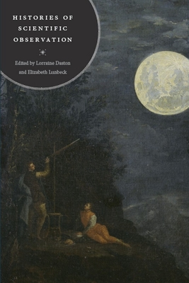 Histories of Scientific Observation - Daston, Lorraine (Editor), and Lunbeck, Elizabeth (Editor), and Bertolini-Meli, Domencio (Contributions by)