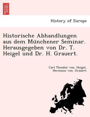 Historische Abhandlungen Aus Dem Mu Nchener Seminar. Herausgegeben Von Dr. T. Heigel Und Dr. H. Grauert. - Heigel, Carl Theodor Von, and Grauert, Hermann Von