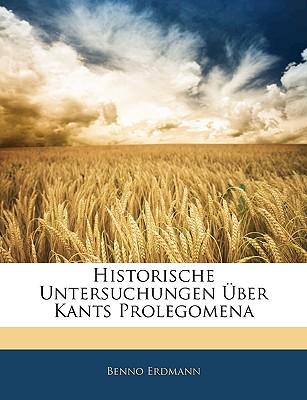 Historische Untersuchungen Uber Kants Prolegomena - Erdmann, Benno