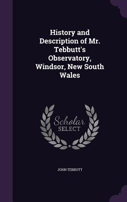 History and Description of Mr. Tebbutt's Observatory, Windsor, New South Wales - Tebbutt, John