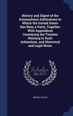 History and Digest of the International Arbitrations to Which the United States Has Been a Party, Together with Appendices Containing the Treaties Relating to Such Arbitations, and Historical and Legal Notes - United States (Creator)