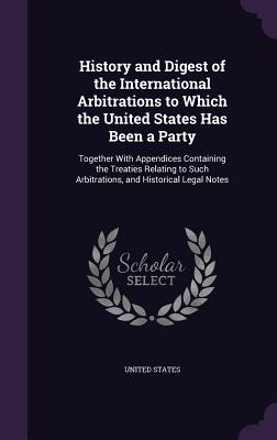 History and Digest of the International Arbitrations to Which the United States Has Been a Party: Together with Appendices Containing the Treaties Relating to Such Arbitrations, and Historical Legal Notes - United States (Creator)