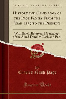 History and Genealogy of the Page Family from the Year 1257 to the Present: With Brief History and Genealogy of the Allied Families Nash and Peck (Classic Reprint) - Page, Charles Nash