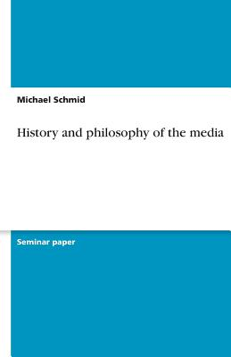 History and Philosophy of the Media - Schmid, Michael