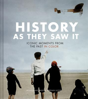 History as They Saw It: Iconic Moments from the Past in Color (Coffee Table Books, Historical Books, Art Books) - Wild, Wolfgang, and Lloyd, Jordan
