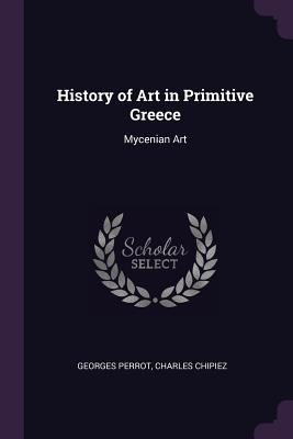 History of Art in Primitive Greece: Mycenian Art - Perrot, Georges, and Chipiez, Charles