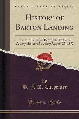 History of Barton Landing: An Address Read Before the Orleans County Historical Society August 27, 1892 (Classic Reprint) - Carpenter, B F D