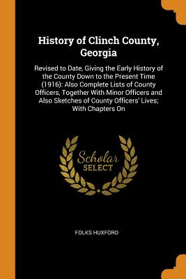 History of Clinch County, Georgia: Revised to Date, Giving the Early History of the County Down to the Present Time (1916): Also Complete Lists of County Officers, Together with Minor Officers and Also Sketches of County Officers' Lives; With Chapters on - Huxford, Folks