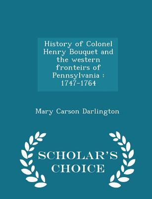 History of Colonel Henry Bouquet and the Western Fronteirs of Pennsylvania: 1747-1764 - Scholar's Choice Edition - Darlington, Mary Carson
