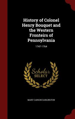 History of Colonel Henry Bouquet and the Western Fronteirs of Pennsylvania: 1747-1764 - Darlington, Mary Carson