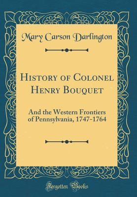 History of Colonel Henry Bouquet: And the Western Frontiers of Pennsylvania, 1747-1764 (Classic Reprint) - Darlington, Mary Carson