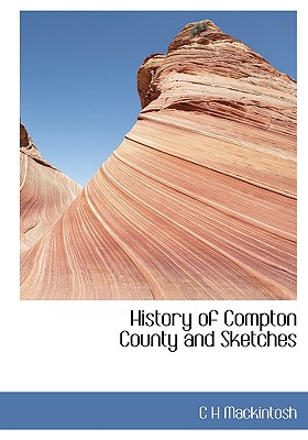 History of Compton County and Sketches - Mackintosh, C H
