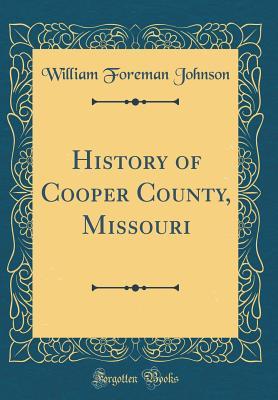 History of Cooper County, Missouri (Classic Reprint) - Johnson, William Foreman