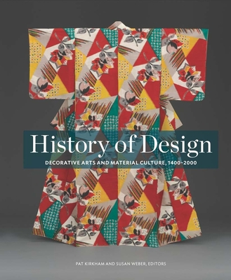 History of Design: Decorative Arts and Material Culture, 1400-2000 - Kirkham, Pat (Editor), and Weber, Susan (Editor), and Bard Graduate Center (Other primary creator)