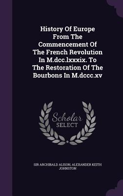 History of Europe from the Commencement of the French Revolution in M.DCC.LXXXIX. to the Restoration of the Bourbons in M.DCCC.XV - Alison, Sir Archibald, and Alexander Keith Johnston (Creator)