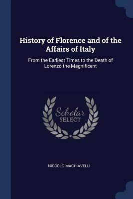 History of Florence and of the Affairs of Italy: From the Earliest Times to the Death of Lorenzo the Magnificent - Machiavelli, Niccolo