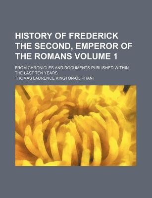 History of Frederick the Second, Emperor of the Romans Volume 1; From Chronicles and Documents Published Within the Last Ten Years - Kington-Oliphant, Thomas Laurence