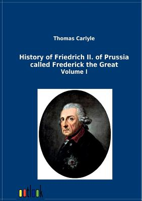History of Friedrich II. of Prussia Called Frederick the Great - Carlyle, Thomas