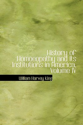 History of Homoeopathy and Its Institutions in America, Volume IV - King, William Harvey