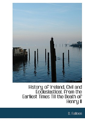 History of Ireland, Civil and Ecclesiastical, from the Earliest Times Till the Death of Henry II - Falloon, D
