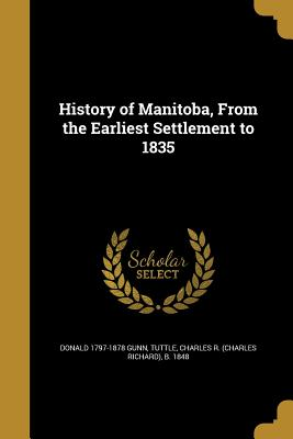 History of Manitoba, from the Earliest Settlement to 1835 - Gunn, Donald 1797-1878, and Tuttle, Charles R (Charles Richard) B (Creator)