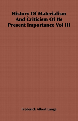 History of Materialism and Criticism of Its Present Importance Vol III - Lange, Friedrich Albert, and Lange, Frederick Albert