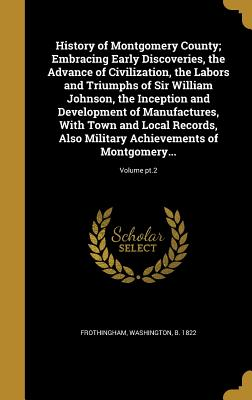 History of Montgomery County; Embracing Early Discoveries, the Advance of Civilization, the Labors and Triumphs of Sir William Johnson, the Inception and Development of Manufactures, with Town and Local Records, Also Military Achievements of Montgomery... - Frothingham, Washington B 1822 (Creator)