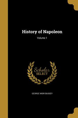 History of Napoleon; Volume 1 - Bussey, George Moir