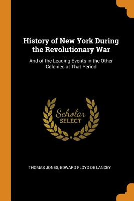 History of New York During the Revolutionary War: And of the Leading Events in the Other Colonies at That Period - Jones, Thomas, and De Lancey, Edward Floyd