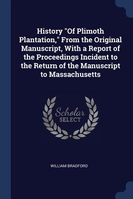 History of Plimoth Plantation, from the Original Manuscript, with a Report of the Proceedings Incident to the Return of the Manuscript to Massachusetts - Bradford, William, Governor