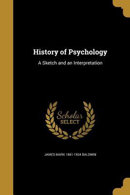 History of Psychology: A Sketch and an Interpretation - Baldwin, James Mark 1861-1934