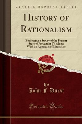 History of Rationalism: Embracing a Survey of the Present State of Protestant Theology; With an Appendix of Literature (Classic Reprint) - Hurst, John F