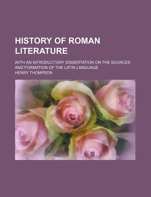 History of Roman Literature with an Introductory Dissertation on the Sources and Formation of the Latin Languages - Thompson, Henry