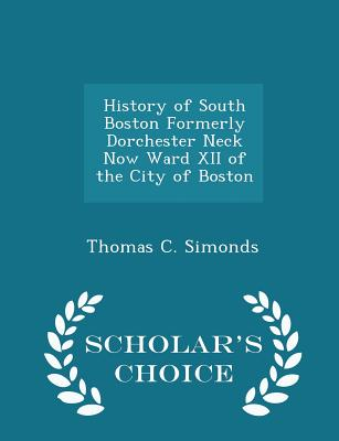 History of South Boston Formerly Dorchester Neck Now Ward XII of the City of Boston - Scholar's Choice Edition - Simonds, Thomas C