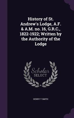 History of St. Andrew's Lodge, A.F. & A.M. No. 16, G.R.C., 1822-1922; Written by the Authority of the Lodge - Smith, Henry T