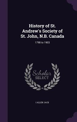History of St. Andrew's Society of St. John, N.B. Canada: 1798 to 1903 - Jack, I Allen