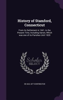 History of Stamford, Connecticut: From Its Settlement in 1641, to the Present Time, Including Darien, Which Was One of Its Parishes Until 1820 - Huntington, Eb 1816-1877
