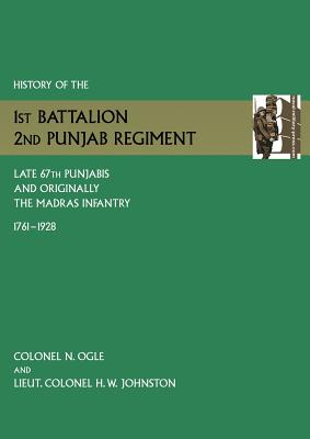 History of the 1st Battalion, 2nd Punjab Regiment Late, 67th Punjabis, and Originally, 7th Madras Infantry 1761-1928 - Ogle, N