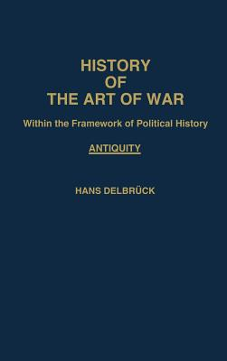 History of the Art of War Within the Framework of Political History: Antiquity - Delbruck, Hans, and Renfroe, Walter J (Translated by)
